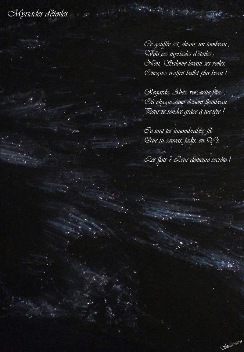 Myriades d'étoiles / / Ce gouffre est, dit-on, un tombeau ; / Vois ces myriades d'étoiles ; / Non, Salomé, levant ses voiles, / Oncques n'offrit ballet plus beau ! / / Regarde, Ahès, vois cette fête / Où chaque âme devient flambeau / Pour te rendre grâce à tue-tête ! / / Ce sont tes innombrables fils / Que tu sauvas, jadis, en Ys. / / Les flots ? Leur demeure secrète ! / / Stellamaris